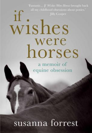 If Wishes Were Horses: A Memoir Of Equine Obsession by Susanna Forrest