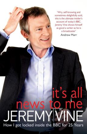 It's All News To Me: How I Got Locked Inside The BBC For 25 Years by Jeremy Vine